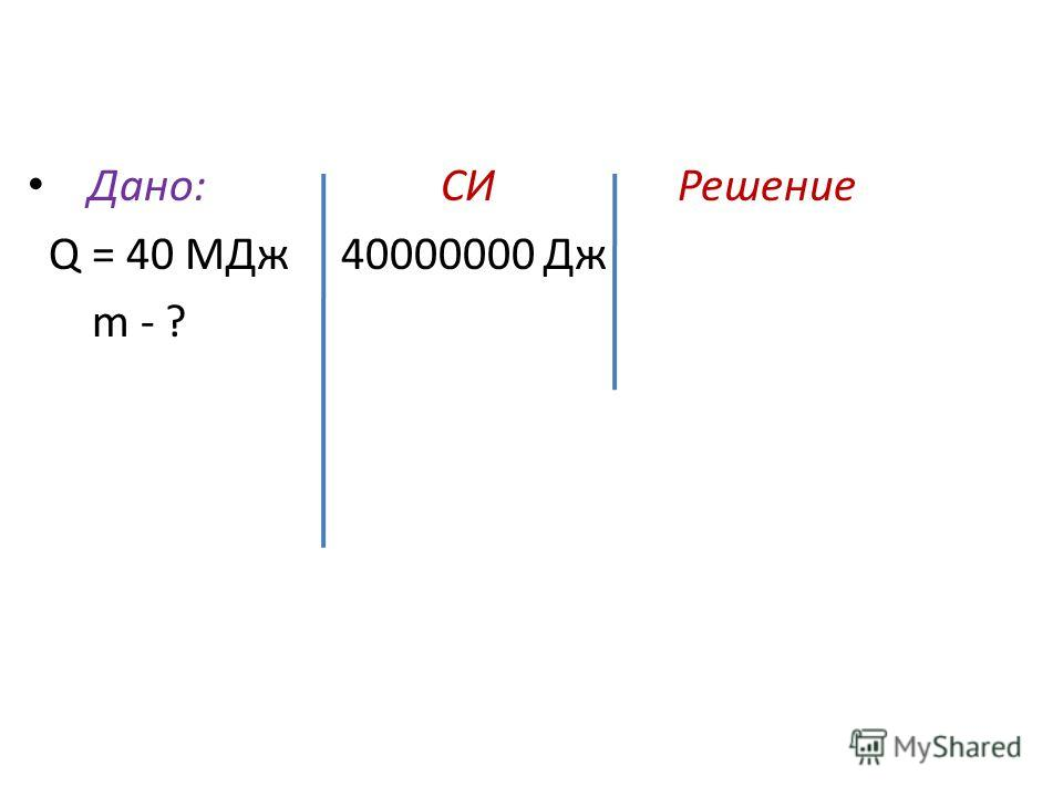 Дано: СИ Решение Q = 40 МДж 40000000 Дж m - ?