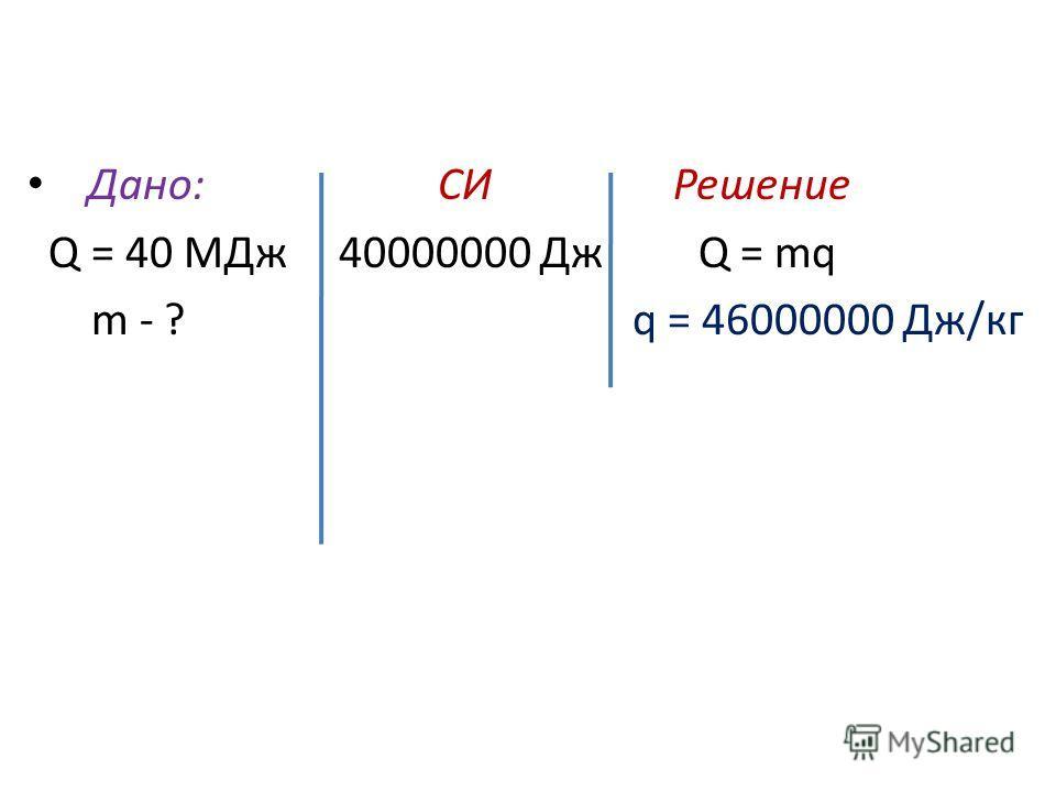 Дано: СИ Решение Q = 40 МДж 40000000 Дж Q = mq m - ? q = 46000000 Дж/кг
