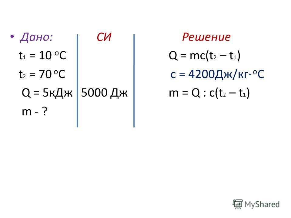 Дано: СИ Решение t 1 = 10 о С Q = mc(t 2 – t 1 ) t 2 = 70 о С c = 4200Дж/кг о С Q = 5 к Дж 5000 Дж m = Q : c(t 2 – t 1 ) m - ?