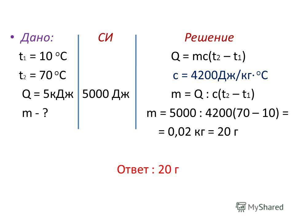 Дано: СИ Решение t 1 = 10 о С Q = mc(t 2 – t 1 ) t 2 = 70 о С c = 4200Дж/кг о С Q = 5 к Дж 5000 Дж m = Q : c(t 2 – t 1 ) m - ? m = 5000 : 4200(70 – 10) = = 0,02 кг = 20 г Ответ : 20 г