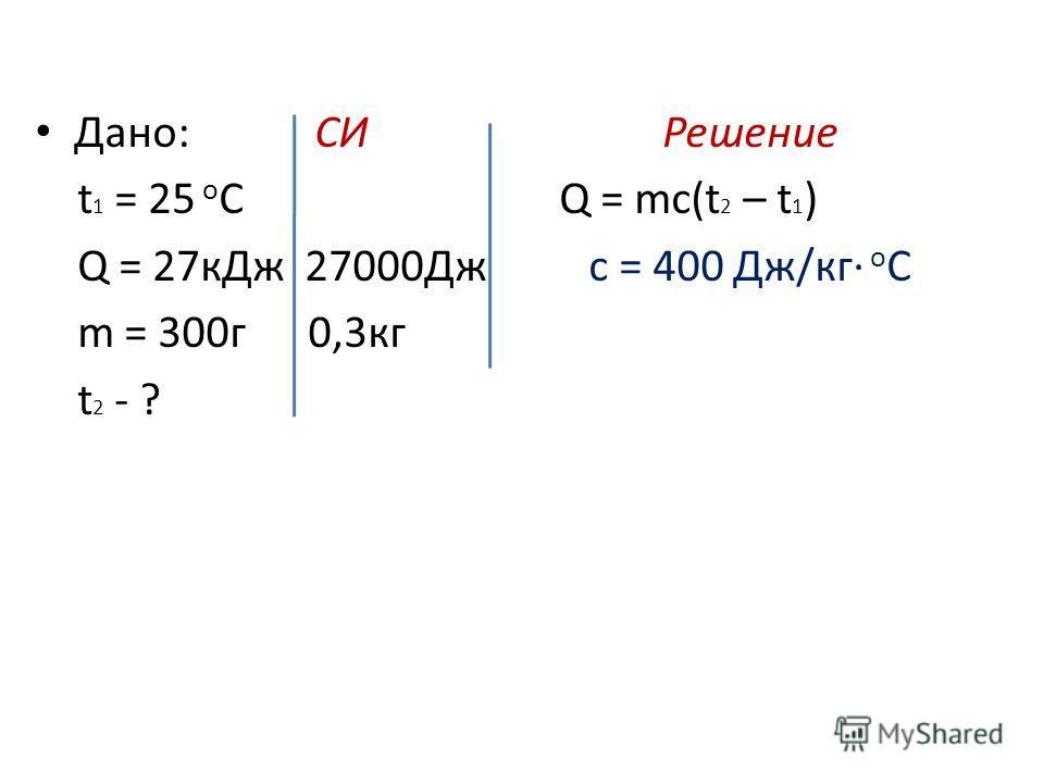 Дано: СИ Решение t 1 = 25 о С Q = mc(t 2 – t 1 ) Q = 27 к Дж 27000Дж c = 400 Дж/кг о С m = 300 г 0,3 кг t 2 - ?