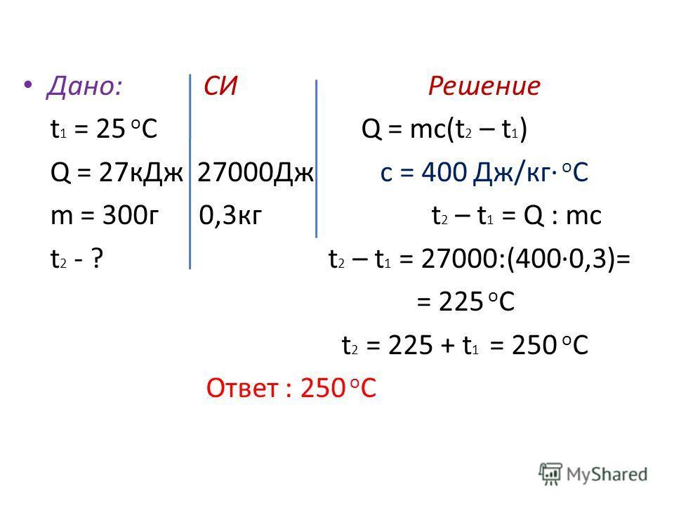 Дано: СИ Решение t 1 = 25 о С Q = mc(t 2 – t 1 ) Q = 27 к Дж 27000Дж c = 400 Дж/кг о С m = 300 г 0,3 кг t 2 – t 1 = Q : mc t 2 - ? t 2 – t 1 = 27000:(4000,3)= = 225 о С t 2 = 225 + t 1 = 250 о С Ответ : 250 о С