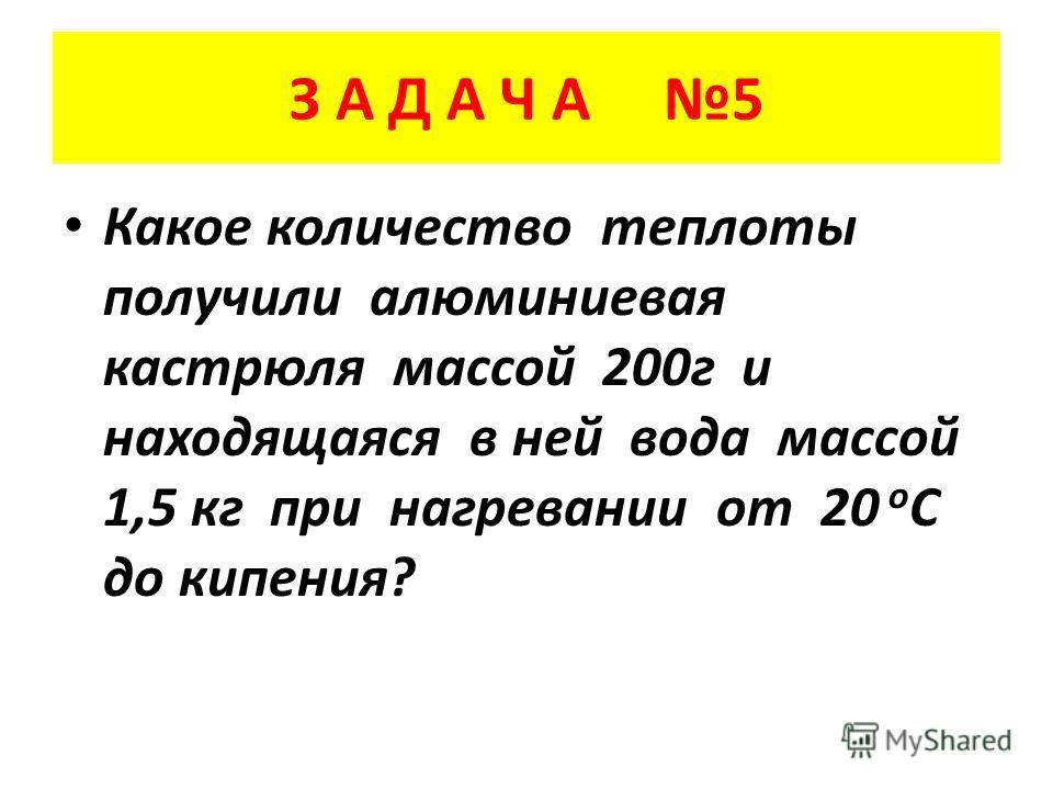 З А Д А Ч А 5 Какое количество теплоты получили алюминиевая кастрюля массой 200 г и находящаяся в ней вода массой 1,5 кг при нагревании от 20 о С до кипения?