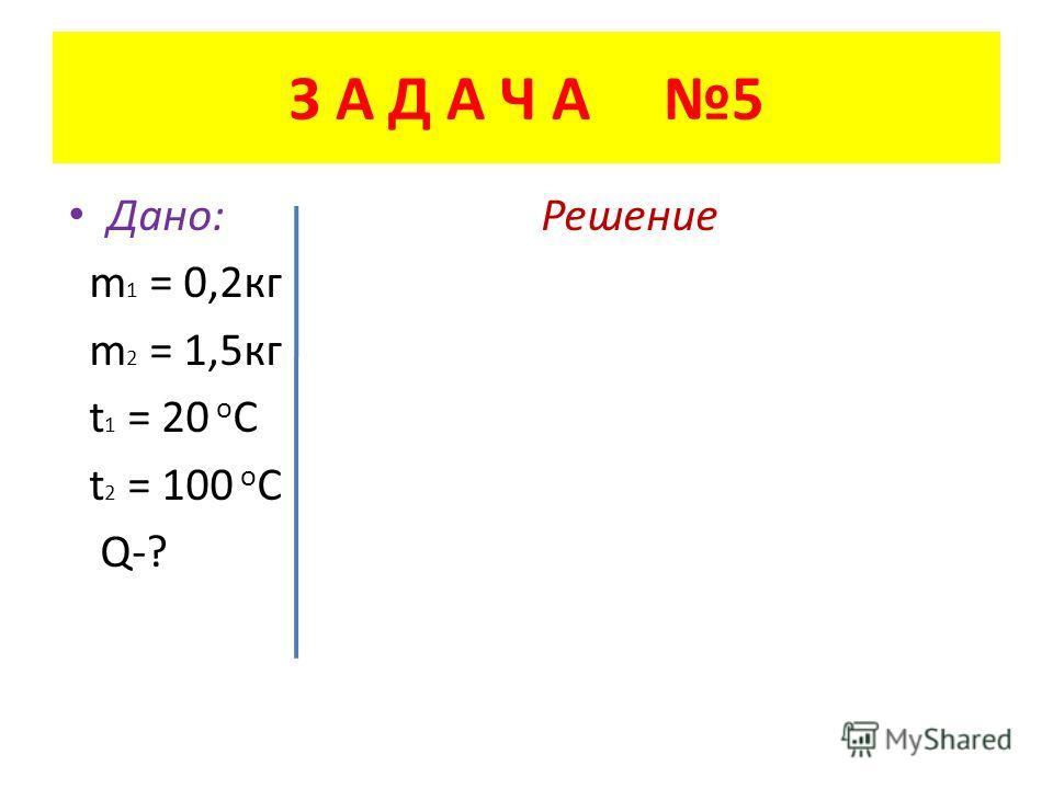 З А Д А Ч А 5 Дано: Решение m 1 = 0,2 кг m 2 = 1,5 кг t 1 = 20 о С t 2 = 100 о С Q-?