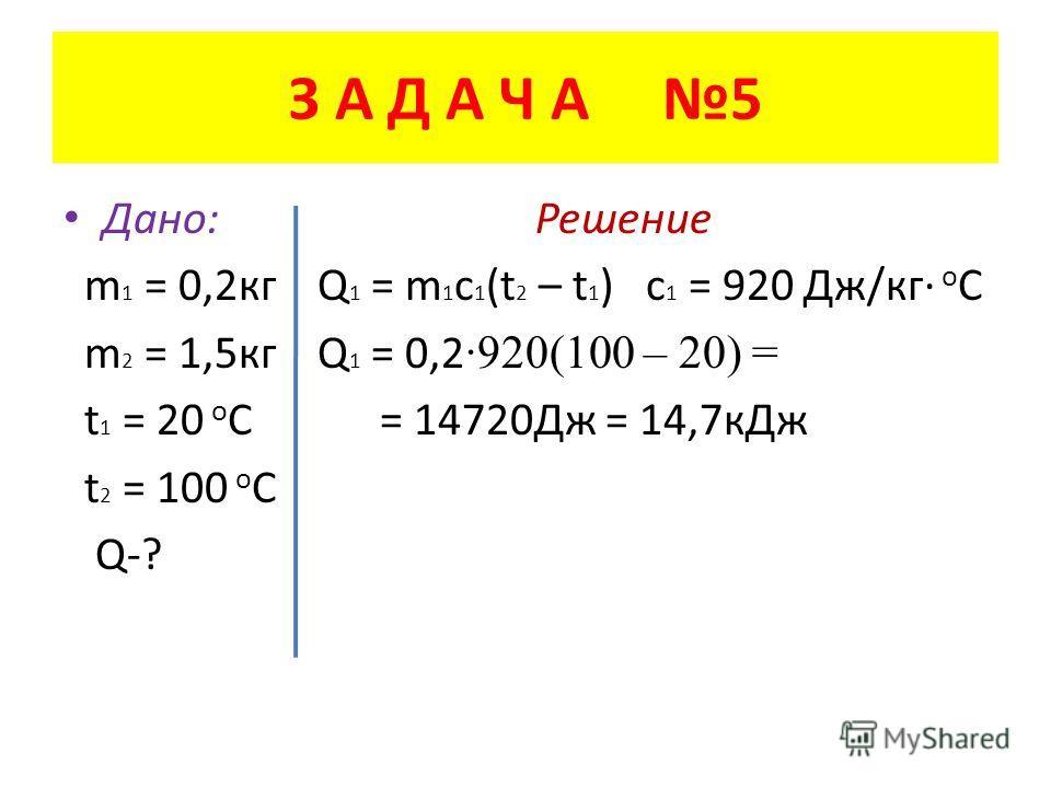 З А Д А Ч А 5 Дано: Решение m 1 = 0,2 кг Q 1 = m 1 c 1 (t 2 – t 1 ) c 1 = 920 Дж/кг о С m 2 = 1,5 кг Q 1 = 0,2 ·920(100 – 20) = t 1 = 20 о С = 14720Дж = 14,7 к Дж t 2 = 100 о С Q-?