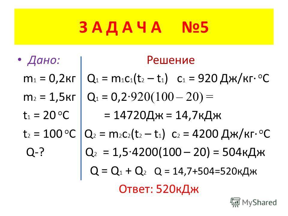 З А Д А Ч А 5 Дано: Решение m 1 = 0,2 кг Q 1 = m 1 c 1 (t 2 – t 1 ) c 1 = 920 Дж/кг о С m 2 = 1,5 кг Q 1 = 0,2 ·920(100 – 20) = t 1 = 20 о С = 14720Дж = 14,7 к Дж t 2 = 100 о С Q 2 = m 2 c 2 (t 2 – t 1 ) c 2 = 4200 Дж/кг о С Q-? Q 2 = 1,5 · 4200(100