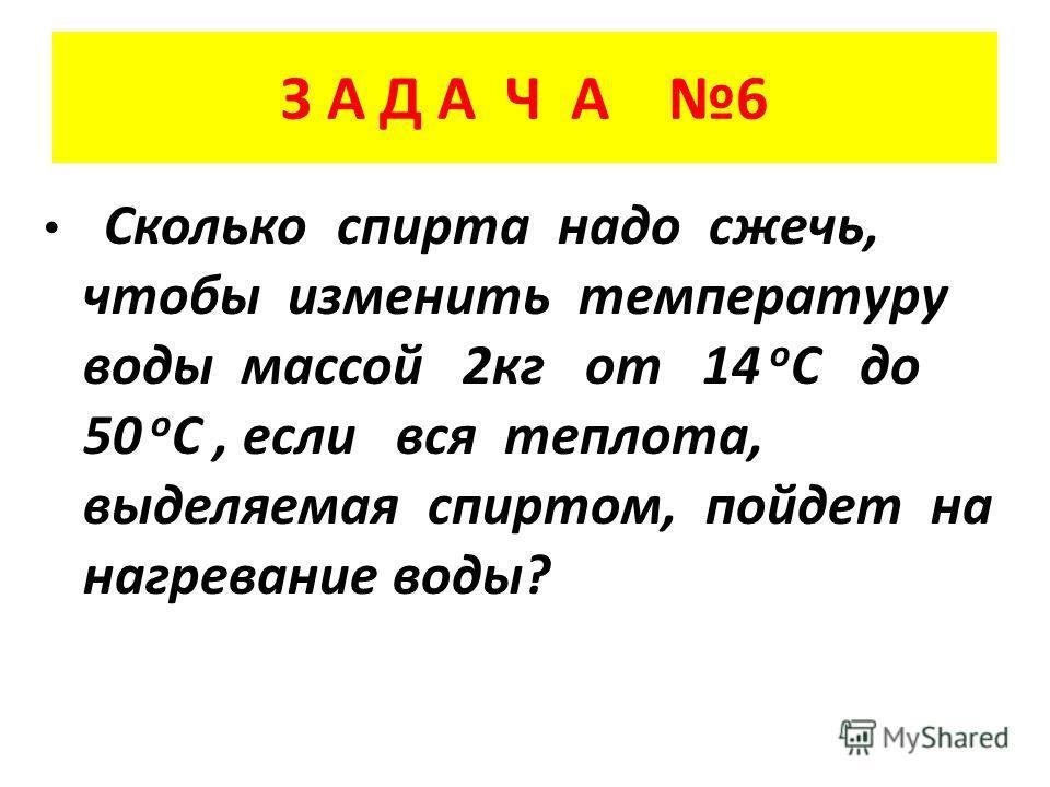 З А Д А Ч А 6 Сколько спирта надо сжечь, чтобы изменить температуру воды массой 2 кг от 14 о С до 50 о С, если вся теплота, выделяемая спиртом, пойдет на нагревание воды?