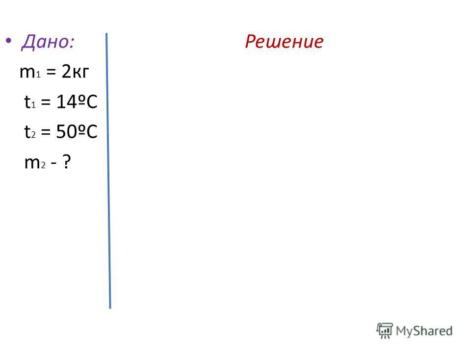 Дано: Решение m 1 = 2 кг t 1 = 14ºС t 2 = 50ºС m 2 - ?