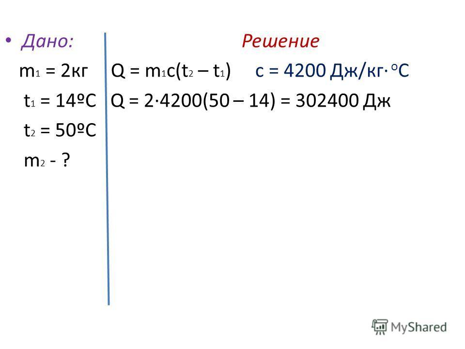 Дано: Решение m 1 = 2 кг Q = m 1 c(t 2 – t 1 ) c = 4200 Дж/кг о С t 1 = 14ºС Q = 2·4200(50 – 14) = 302400 Дж t 2 = 50ºС m 2 - ?