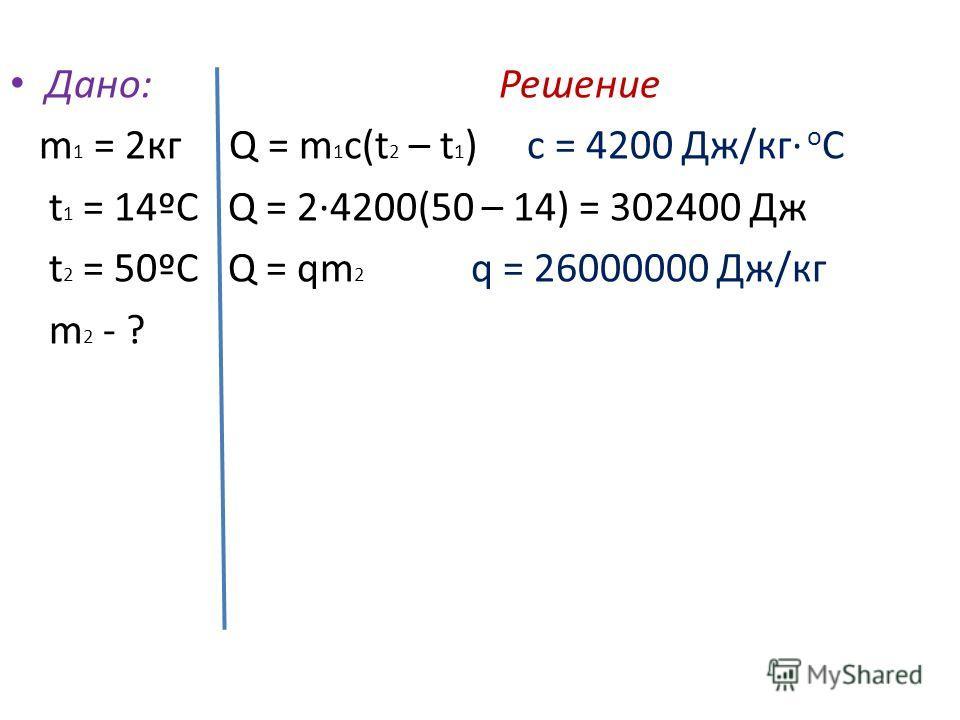 Дано: Решение m 1 = 2 кг Q = m 1 c(t 2 – t 1 ) c = 4200 Дж/кг о С t 1 = 14ºС Q = 2·4200(50 – 14) = 302400 Дж t 2 = 50ºС Q = qm 2 q = 26000000 Дж/кг m 2 - ?