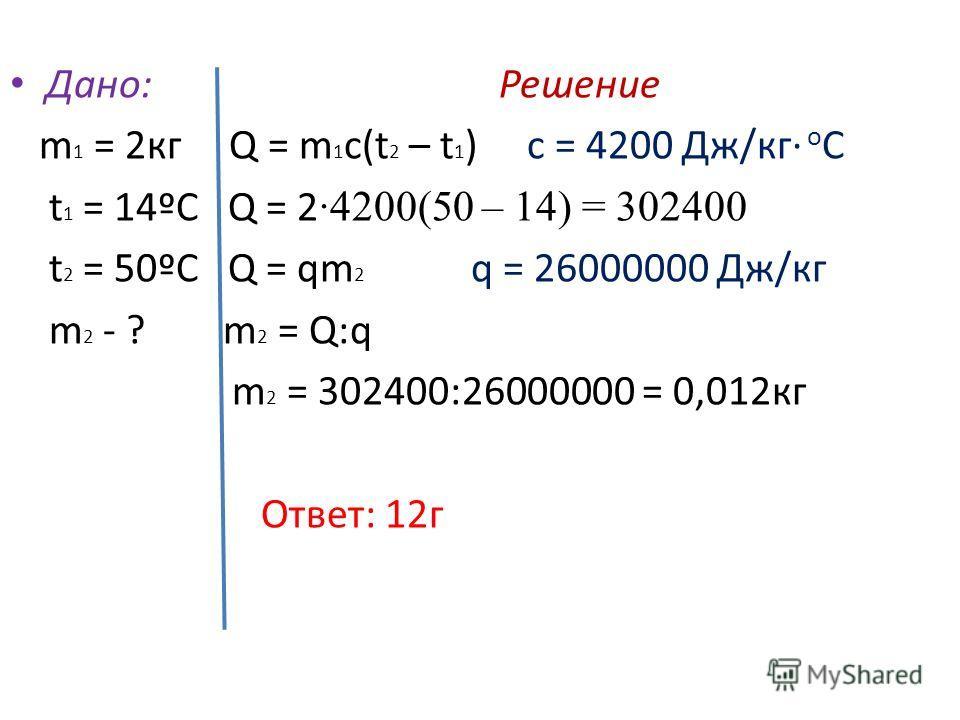 Дано: Решение m 1 = 2 кг Q = m 1 c(t 2 – t 1 ) c = 4200 Дж/кг о С t 1 = 14ºС Q = 2 ·4200(50 – 14) = 302400 t 2 = 50ºС Q = qm 2 q = 26000000 Дж/кг m 2 - ? m 2 = Q:q m 2 = 302400:26000000 = 0,012 кг Ответ: 12 г