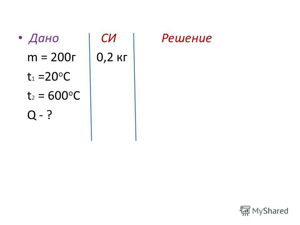 Дано СИ Решение m = 200 г 0,2 кг t 1 =20 о С t 2 = 600 о С Q - ?