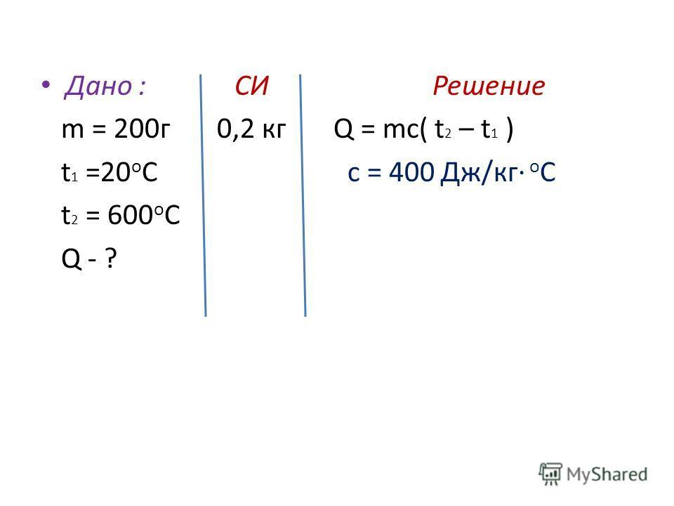Дано : СИ Решение m = 200 г 0,2 кг Q = mc( t 2 – t 1 ) t 1 =20 о С c = 400 Дж/кг о С t 2 = 600 о С Q - ?