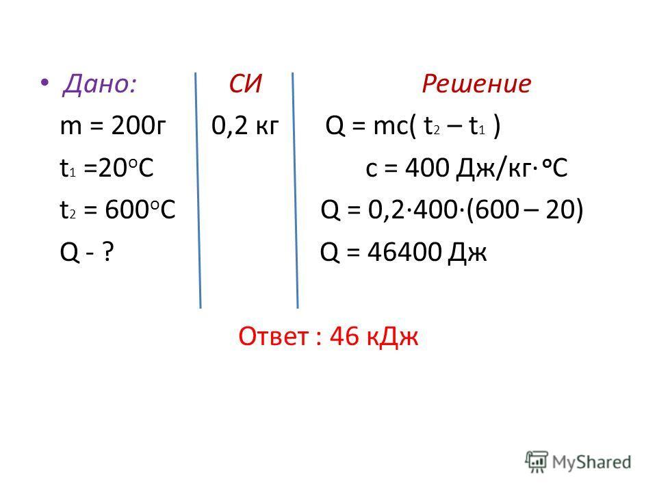 Дано: СИ Решение m = 200 г 0,2 кг Q = mc( t 2 – t 1 ) t 1 =20 о С c = 400 Дж/кг о С t 2 = 600 о С Q = 0,2400(600 – 20) Q - ? Q = 46400 Дж Ответ : 46 к Дж