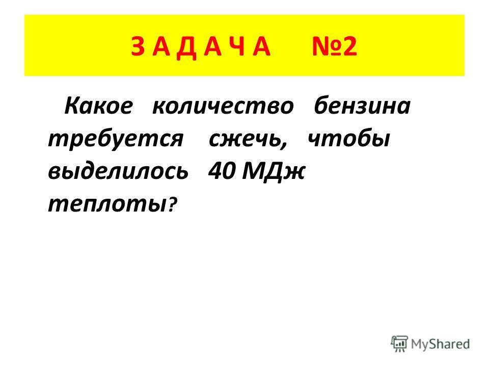 З А Д А Ч А 2 Какое количество бензина требуется сжечь, чтобы выделилось 40 МДж теплоты ?