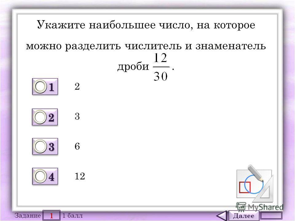 Далее 1 Задание 1 балл 1111 1111 2222 2222 3333 3333 4444 4444 Укажите наибольшее число, на которое можно разделить числитель и знаменатель дроби. 2 6 3 12
