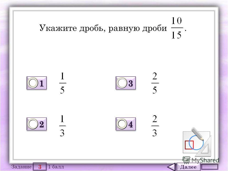Далее 3 Задание 1 балл 1111 1111 2222 2222 3333 3333 4444 4444 Укажите дробь, равную дроби.