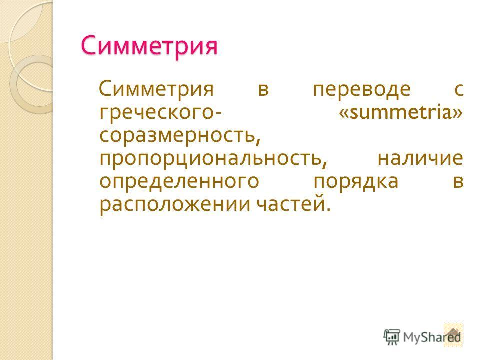 Симметрия Симметрия в переводе с греческого - «summetria» соразмерность, пропорциональность, наличие определенного порядка в расположении частей.