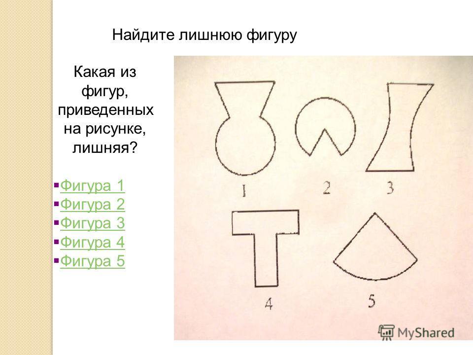 Найдите лишнюю фигуру Какая из фигур, приведенных на рисунке, лишняя? Фигура 1 Фигура 1 Фигура 2 Фигура 2 Фигура 3 Фигура 3 Фигура 4 Фигура 4 Фигура 5 Фигура 5