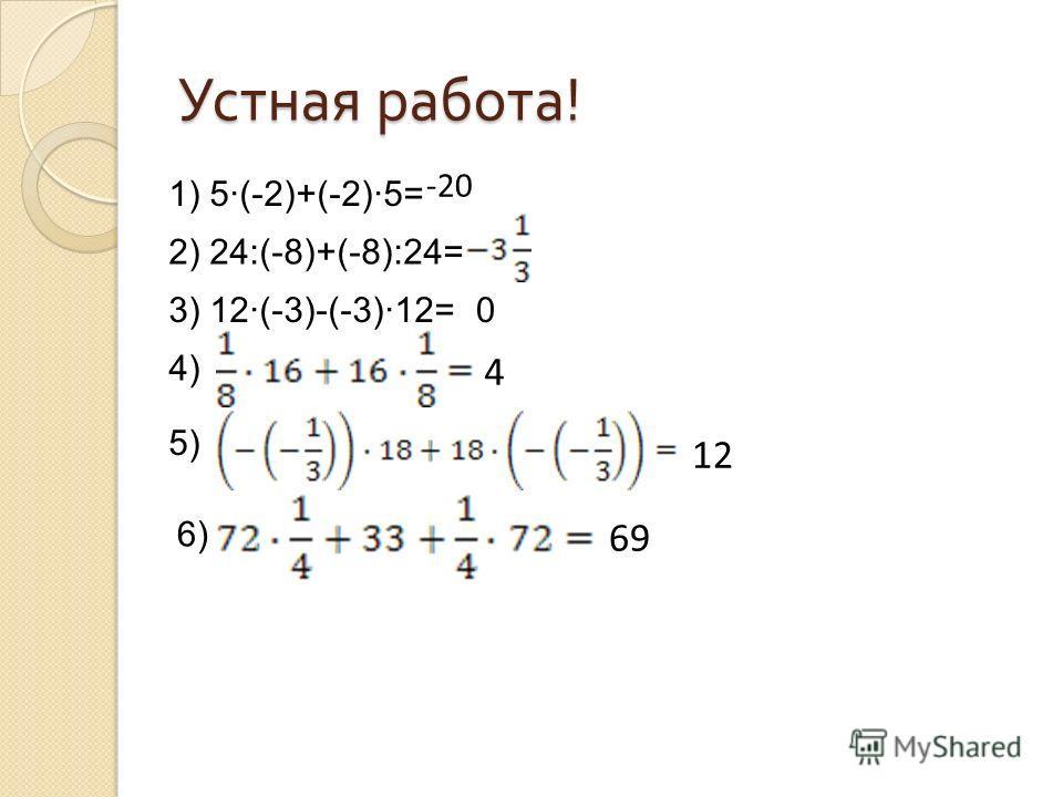 Устная работа ! 1) 5(-2)+(-2)5= 2) 24:(-8)+(-8):24= 3) 12(-3)-(-3)12= 4) 5) 6) -20 0 4 12 69