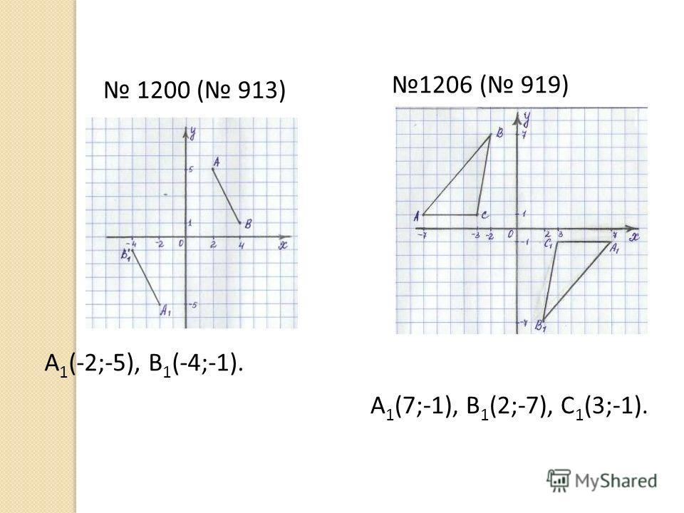 1200 ( 913) А 1 (-2;-5), В 1 (-4;-1). 1206 ( 919) А 1 (7;-1), В 1 (2;-7), С 1 (3;-1).