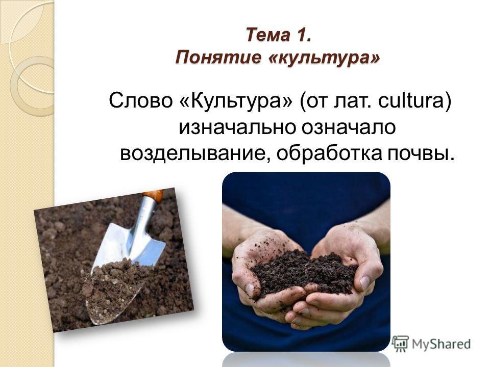 Тема 1. Понятие «культура» Слово «Культура» (от лат. сultura) изначально означало возделывание, обработка почвы.