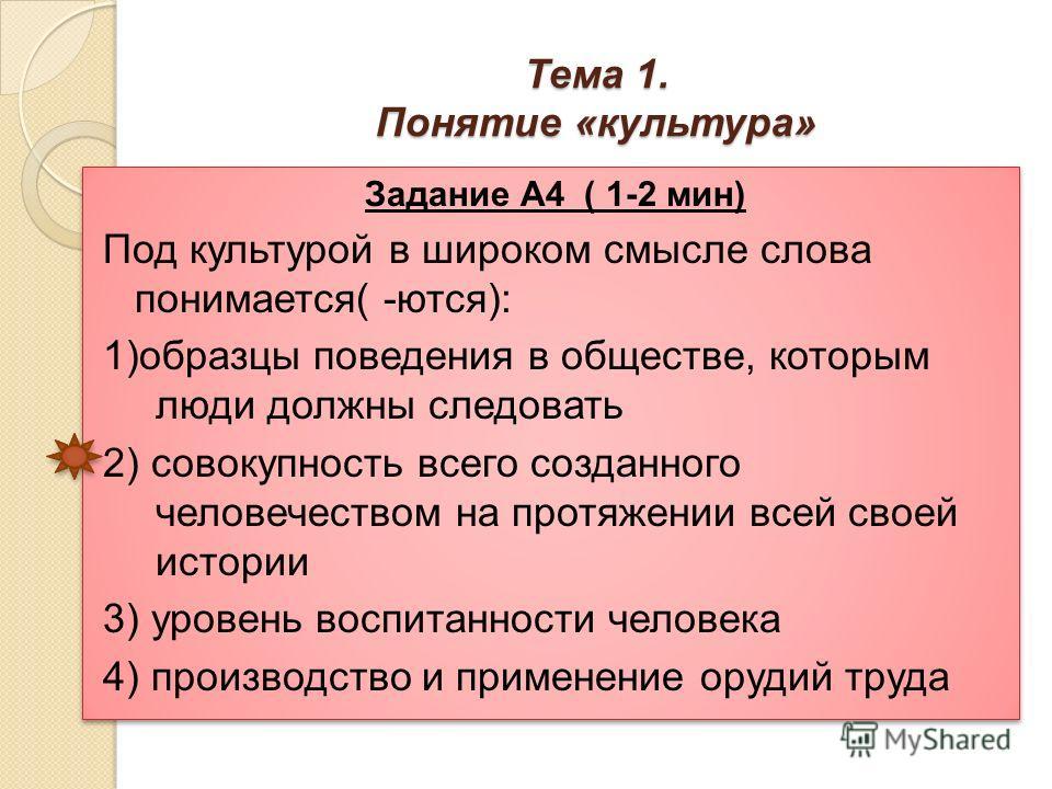 Тема 1. Понятие «культура» Задание А4 ( 1-2 мин) Под культурой в широком смысле слова понимается( -ются): 1)образцы поведения в обществе, которым люди должны следовать 2) совокупность всего созданного человечеством на протяжении всей своей истории 3)