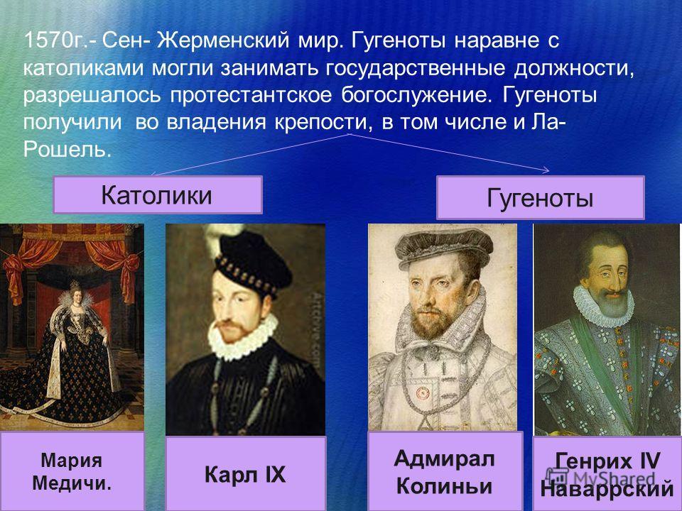 1570 г.- Сен- Жерменский мир. Гугеноты наравне с католиками могли занимать государственные должности, разрешалось протестантское богослужение. Гугеноты получили во владения крепости, в том числе и Ла- Рошель. Католики Гугеноты Мария Медичи. Карл IX А