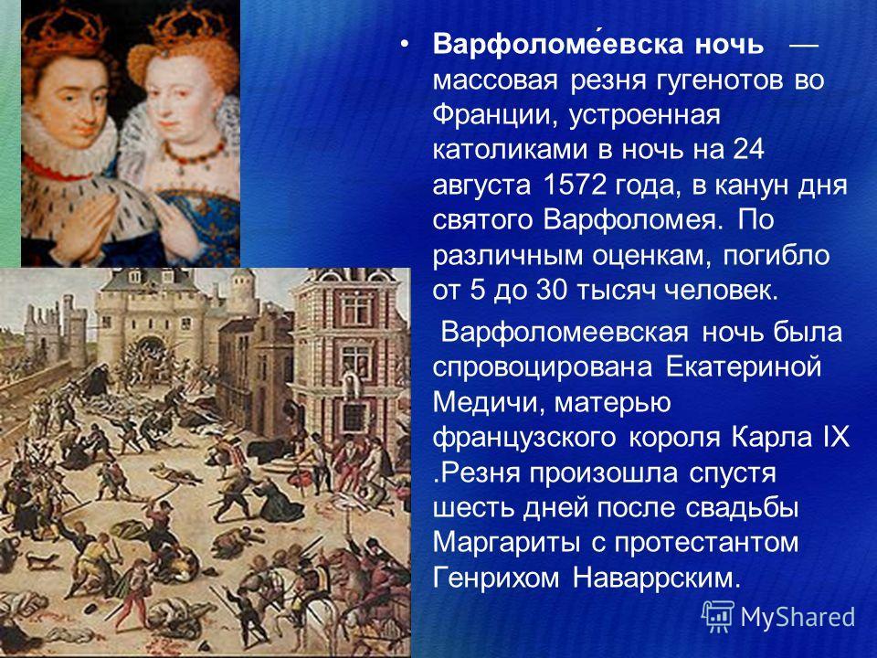 Варфоломе́севска ночь массовая резня гугенотов во Франции, устроенная католиками в ночь на 24 августа 1572 года, в канун дня святого Варфоломея. По различным оценкам, погибло от 5 до 30 тысяч человек. Варфоломесевская ночь была спровоцирована Екатери