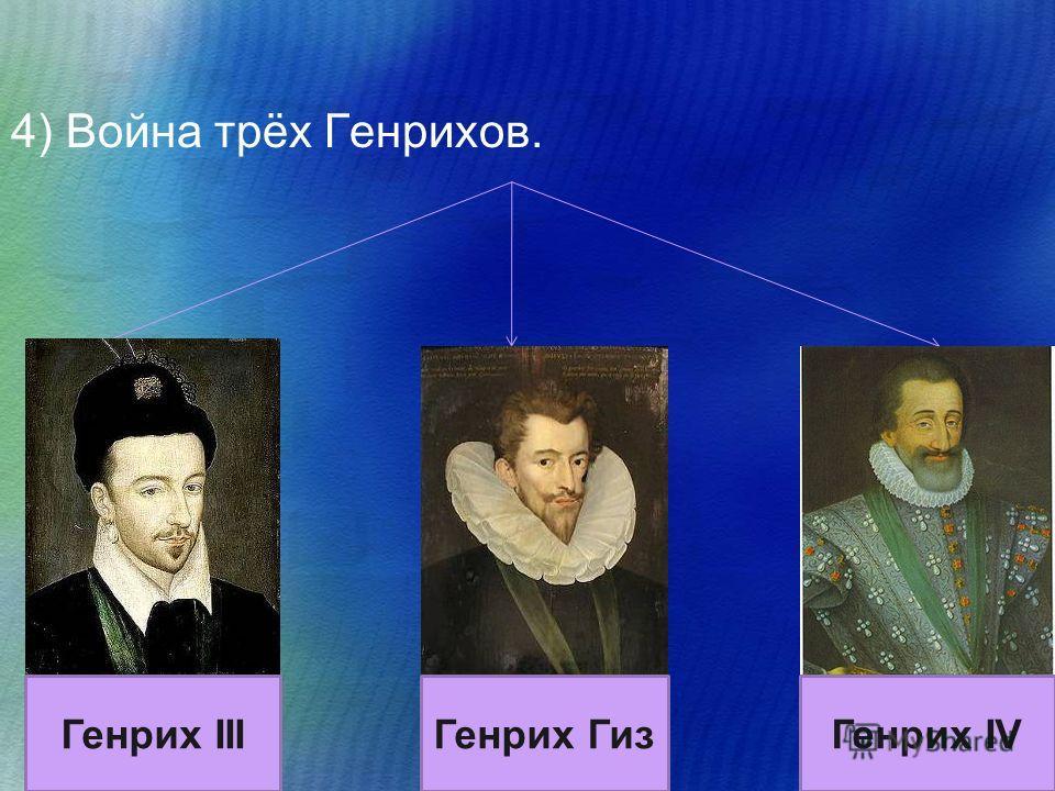 4) Война трёх Генрихов. Генрих IIIГенрих Гиз Генрих IV