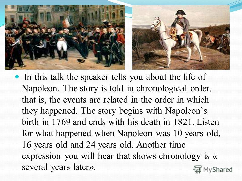 In this talk the speaker tells you about the life of Napoleon. The story is told in chronological order, that is, the events are related in the order in which they happened. The story begins with Napoleon`s birth in 1769 and ends with his death in 18
