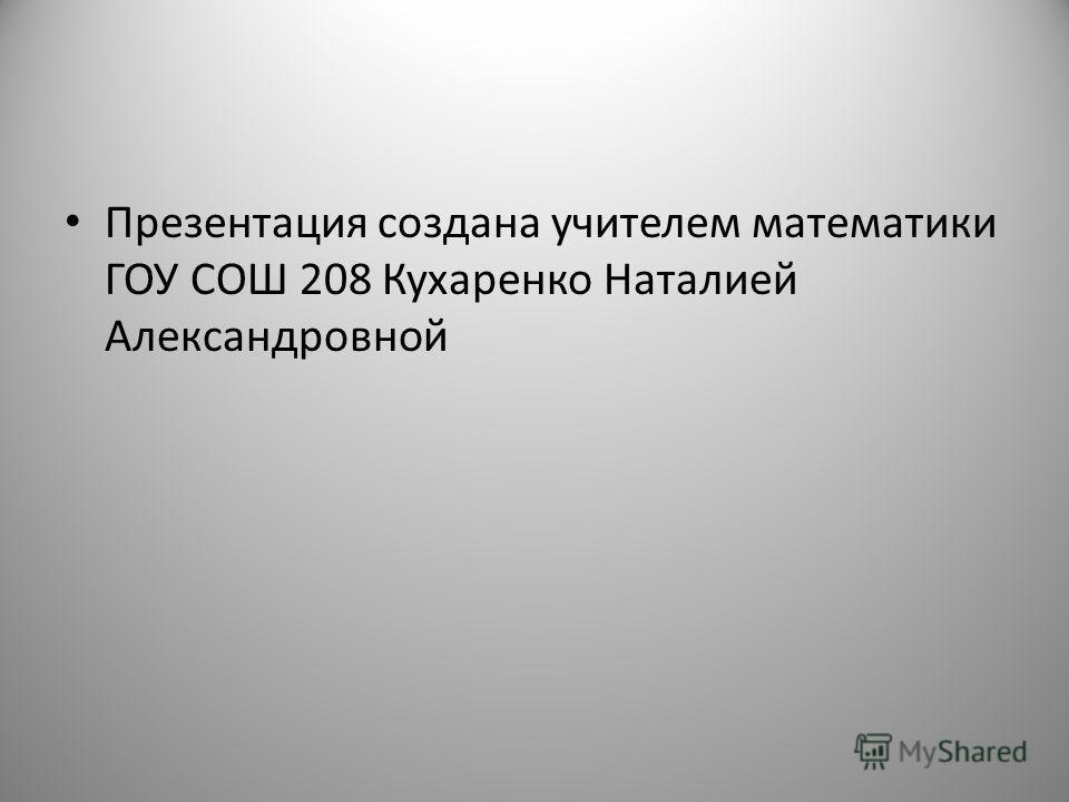 Презентация создана учителем математики ГОУ СОШ 208 Кухаренко Наталией Александровной