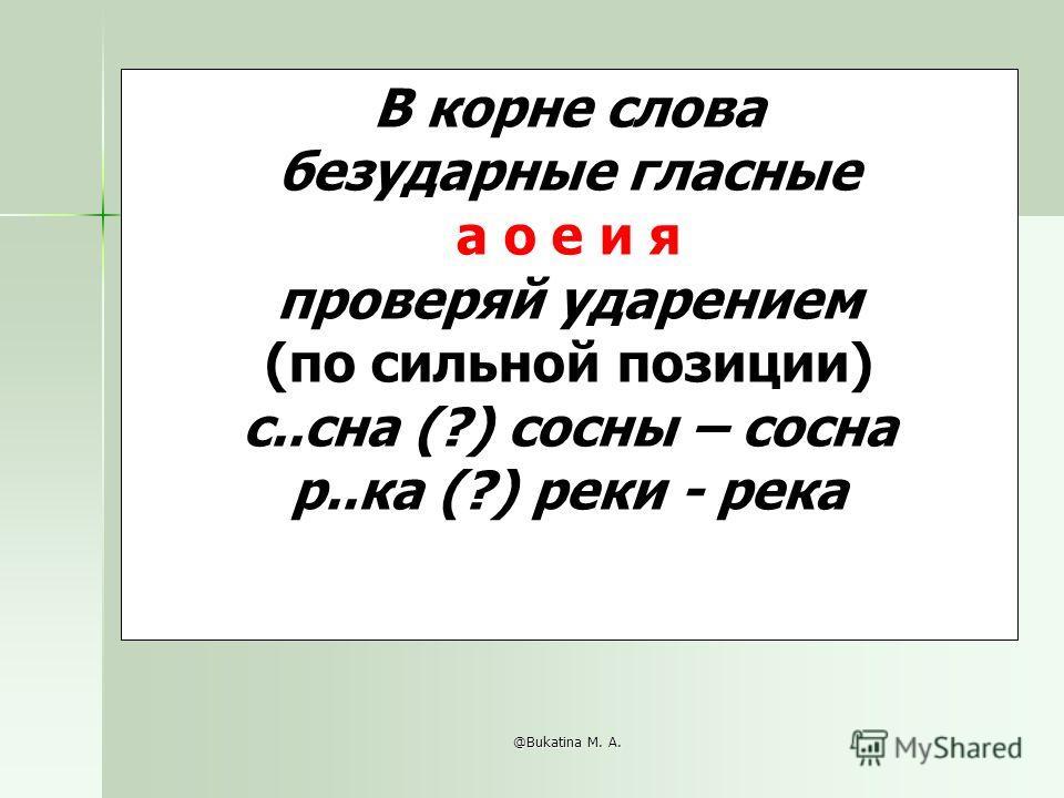 @Bukatina M. A. В корне слова безударные гласные а о е и я проверяй ударением (по сильной позиции) с..сна (?) сосны – сосна р..ка (?) реки - река