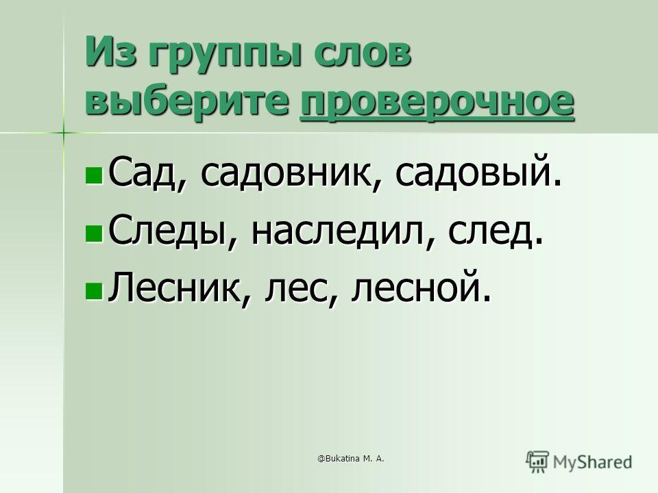 @Bukatina M. A. Из группы слов выберите проверочное Сад, садовник, садовый. Сад, садовник, садовый. Следы, наследил, след. Следы, наследил, след. Лесник, лес, лесной. Лесник, лес, лесной.