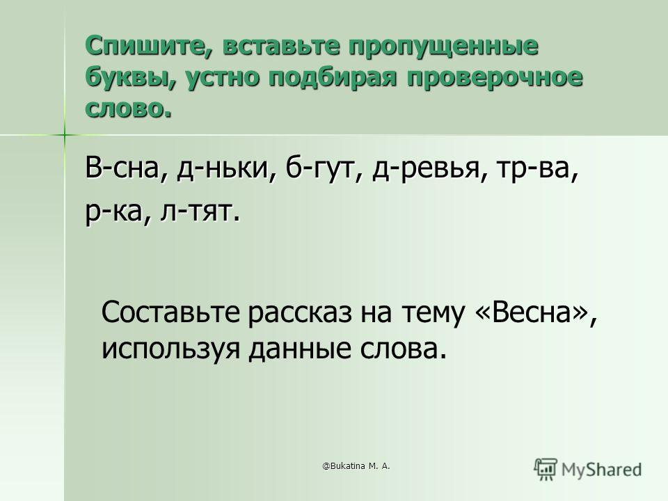 @Bukatina M. A. Спишите, вставьте пропущенные буквы, устно подбирая проверочное слово. В-сна, д-ньки, б-гут, д-ревья, тр-ва, р-ка, л-тят. Составьте рассказ на тему «Весна», используя данные слова.