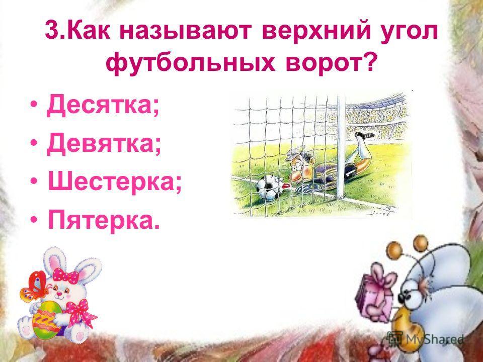 3. Как называют верхний угол футбольных ворот? Десятка; Девятка; Шестерка; Пятерка.
