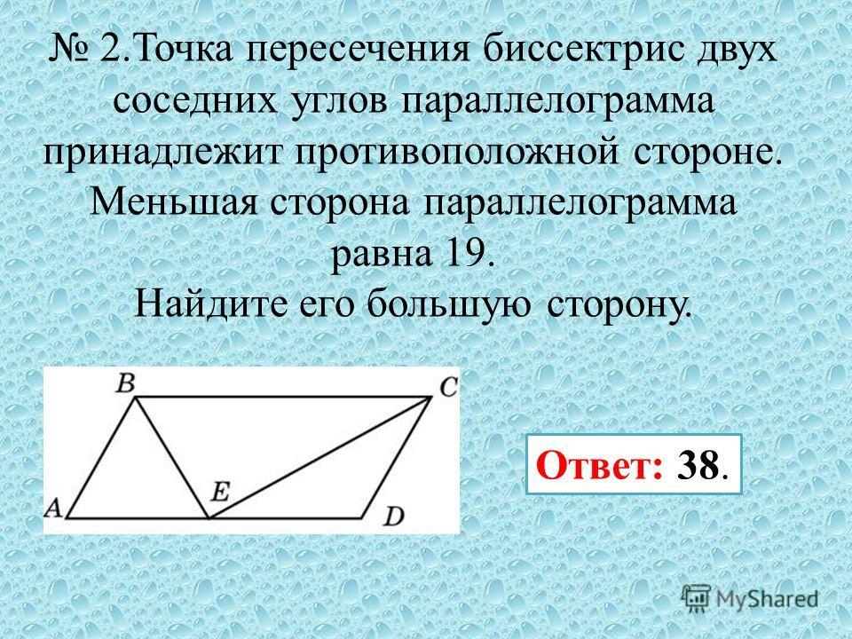 2. Точка пересечения биссектрис двух соседних углов параллелограмма принадлежит противоположной стороне. Меньшая сторона параллелограмма равна 19. Найдите его большую сторону. Ответ: 38.