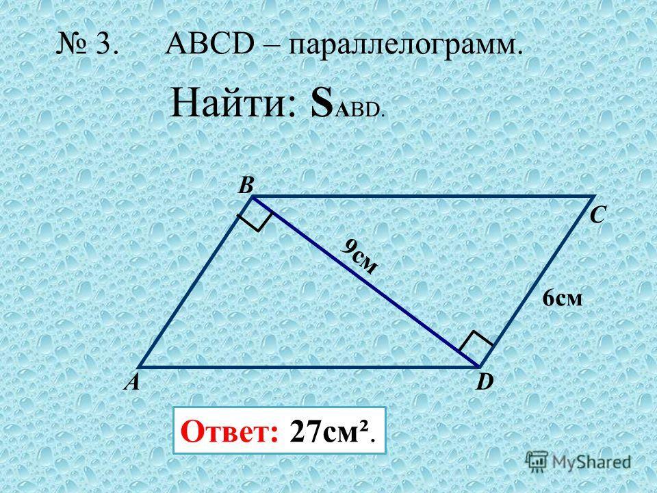 А B C D 6 см 9 см Ответ: 27cм². 3. Найти: S АBD. ABCD – параллелограмм.