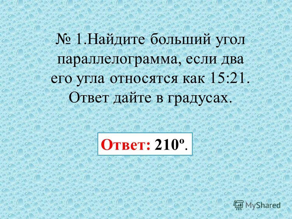 1. Найдите больший угол параллелограмма, если два его угла относятся как 15:21. Ответ дайте в градусах. Ответ: 210º.