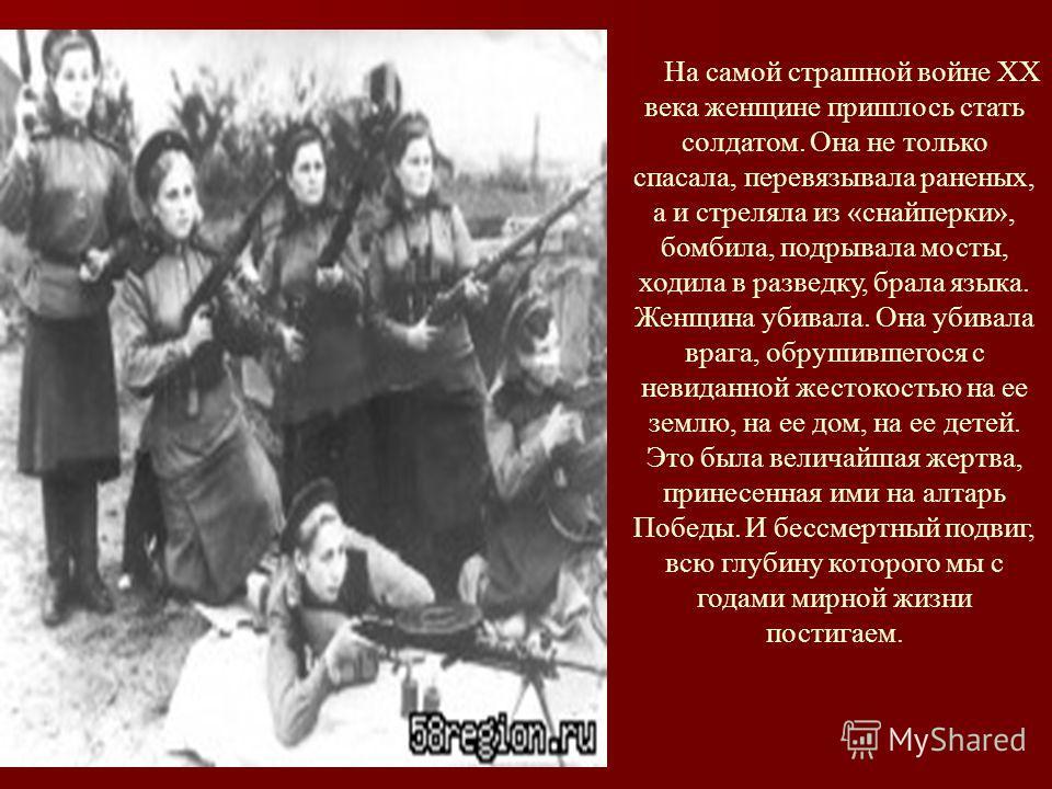На самой страшной войне XX века женщине пришлось стать солдатом. Она не только спасала, перевязывала раненых, а и стреляла из «снайперки», бомбила, подрывала мосты, ходила в разведку, брала языка. Женщина убивала. Она убивала врага, обрушившегося с н
