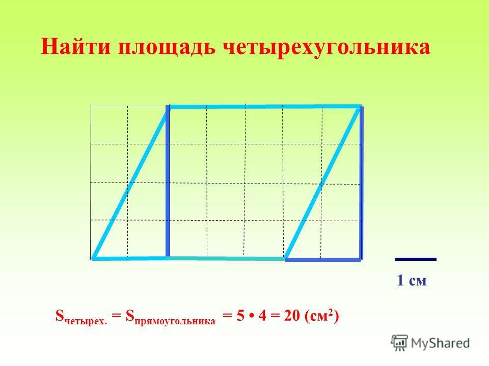 Найти площадь четырехугольника S четырех. = S прямоугольника = 5 4 = 20 (см 2 ) 1 см