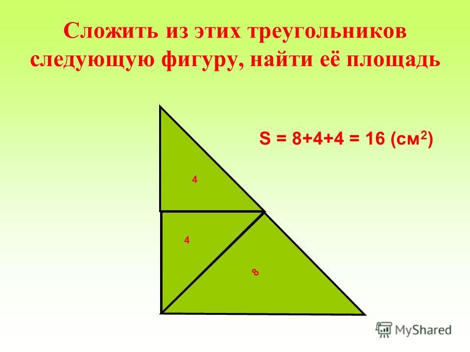Сложить из этих треугольников следующую фигуру, найти её площадь 8 4 4 S = 8+4+4 = 16 (см 2 )