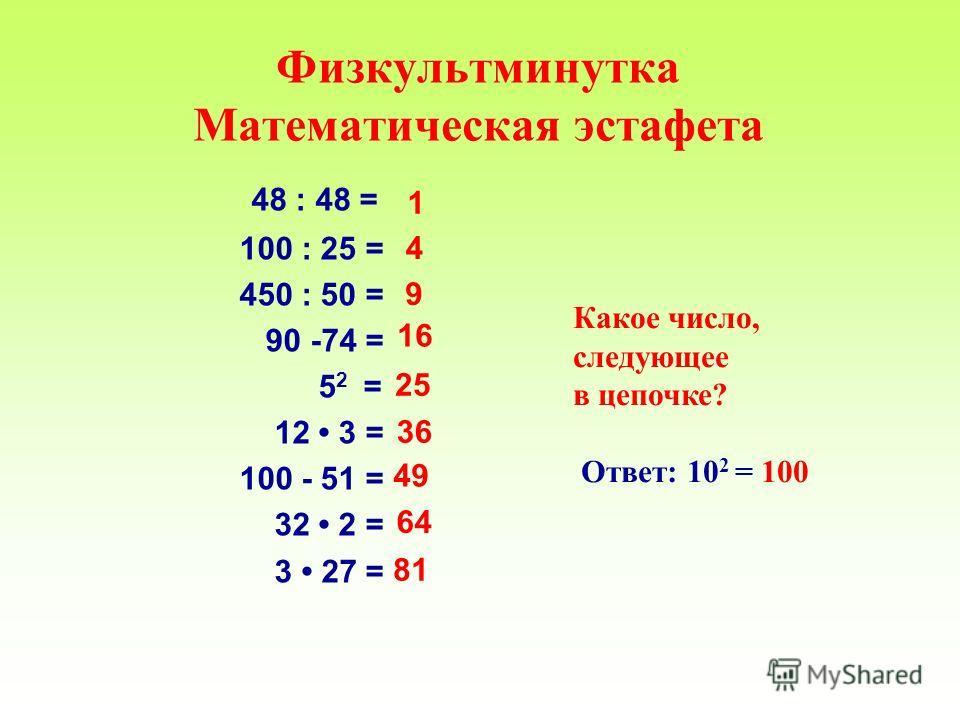 Физкультминутка Математическая эстафета 48 : 48 = 100 : 25 = 450 : 50 = 90 -74 = 5 2 = 12 3 = 100 - 51 = 32 2 = 3 27 = Какое число, следующее в цепочке? Ответ: 10 2 = 100 1 4 9 16 25 36 49 64 81