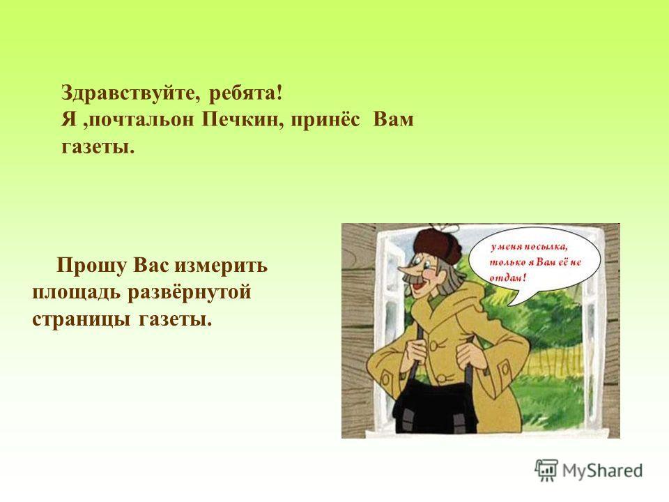Здравствуйте, ребята! Я,почтальон Печкин, принёс Вам газеты. Прошу Вас измерить площадь развёрнутой страницы газеты.