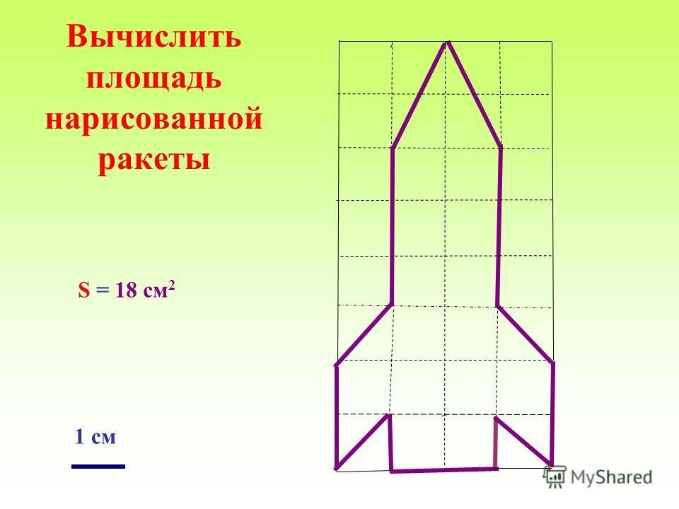 Вычислить площадь нарисованной ракеты 1 см S = 18 см 2