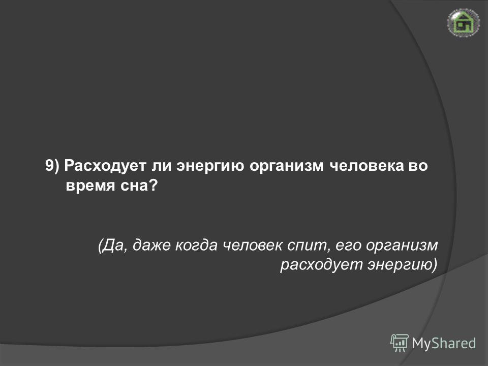 (Да, даже когда человек спит, его организм расходует энергию) 9) Расходует ли энергию организм человека во время сна?
