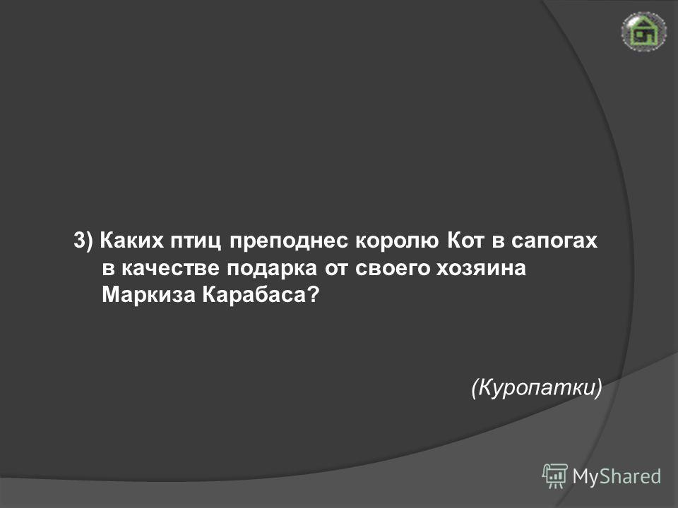 (Куропатки) 3) Каких птиц преподнес королю Кот в сапогах в качестве подарка от своего хозяина Маркиза Карабаса?