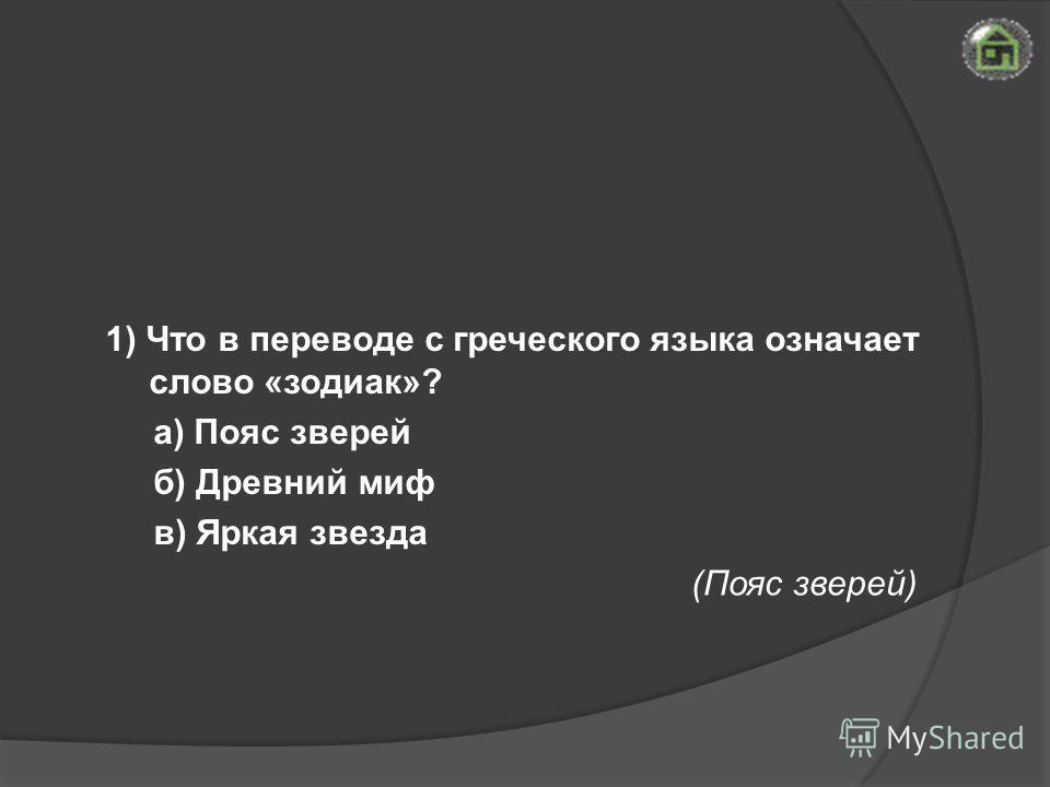 (Пояс зверей) 1) Что в переводе с греческого языка означает слово «зодиак»? а) Пояс зверей б) Древний миф в) Яркая звезда