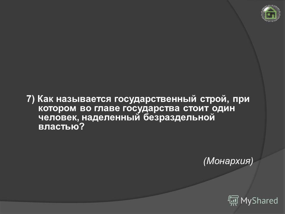 (Монархия) 7) Как называется государственный строй, при котором во главе государства стоит один человек, наделенный безраздельной властью?