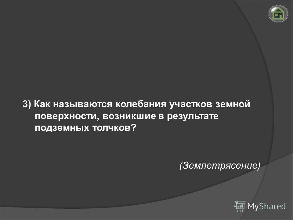 (Землетрясение) 3) Как называются колебания участков земной поверхности, возникшие в результате подземных толчков?